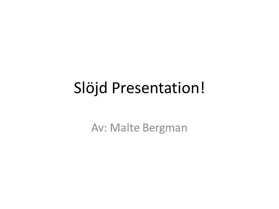 Slöjd Presentation! Av: Malte Bergman