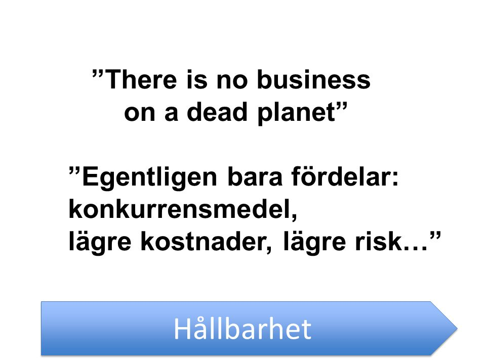 Hållbarhet There is no business on a dead planet Egentligen bara fördelar: konkurrensmedel, lägre kostnader, lägre risk…