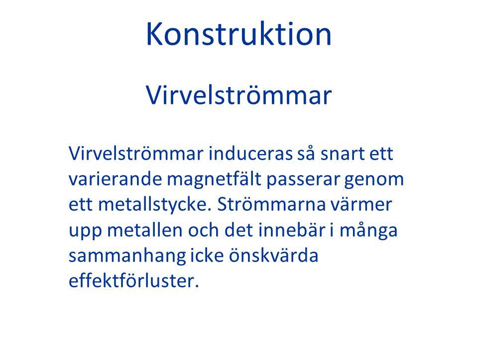 Konstruktion Virvelströmmar Virvelströmmar induceras så snart ett varierande magnetfält passerar genom ett metallstycke. Strömmarna värmer upp metalle