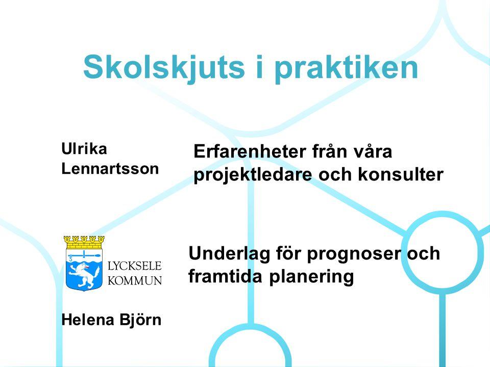 Skolskjuts i praktiken Helena Björn Underlag för prognoser och framtida planering Erfarenheter från våra projektledare och konsulter Ulrika Lennartsso