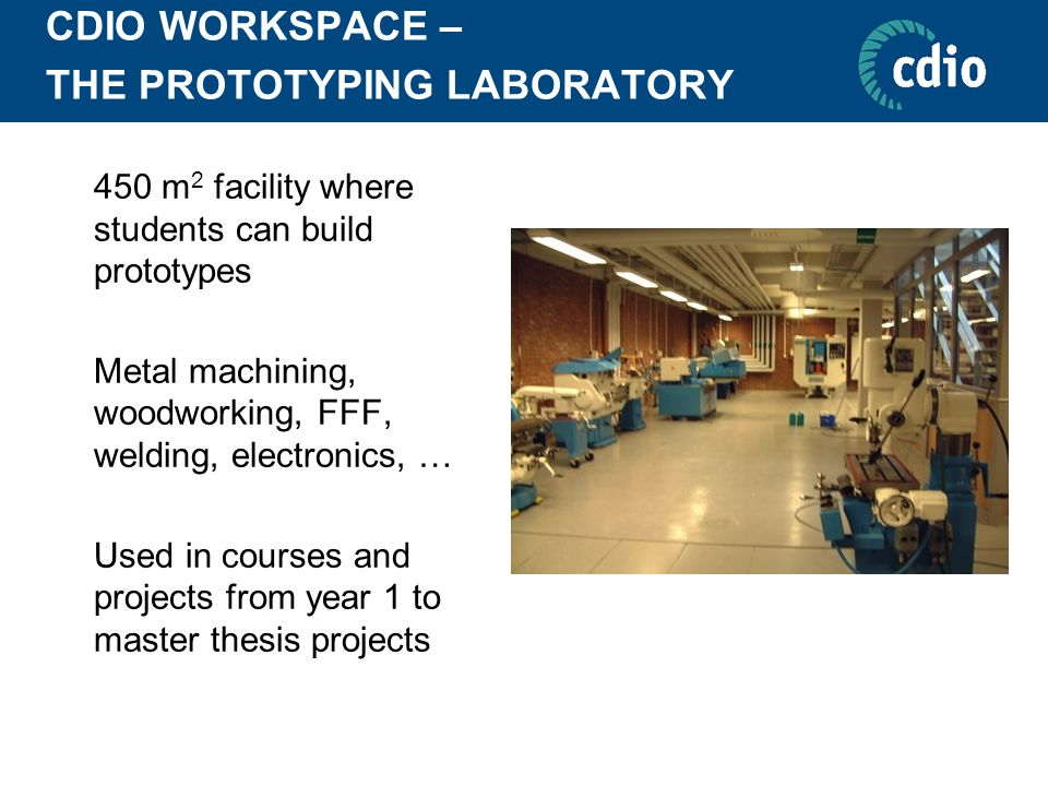 CDIO WORKSPACE – THE PROTOTYPING LABORATORY  450 m 2 facility where students can build prototypes  Metal machining, woodworking, FFF, welding, elect