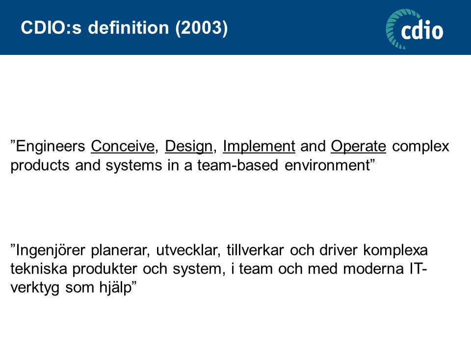 "CDIO:s definition (2003) ""Engineers Conceive, Design, Implement and Operate complex products and systems in a team-based environment"" ""Ingenjörer plan"