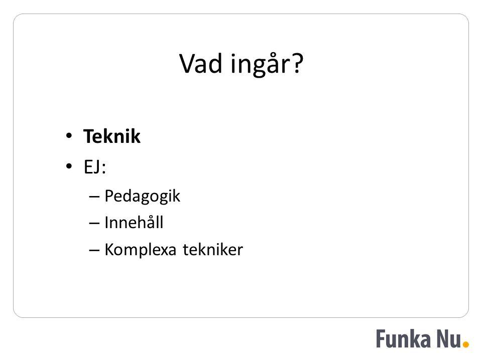 Vad ingår • Teknik • EJ: – Pedagogik – Innehåll – Komplexa tekniker