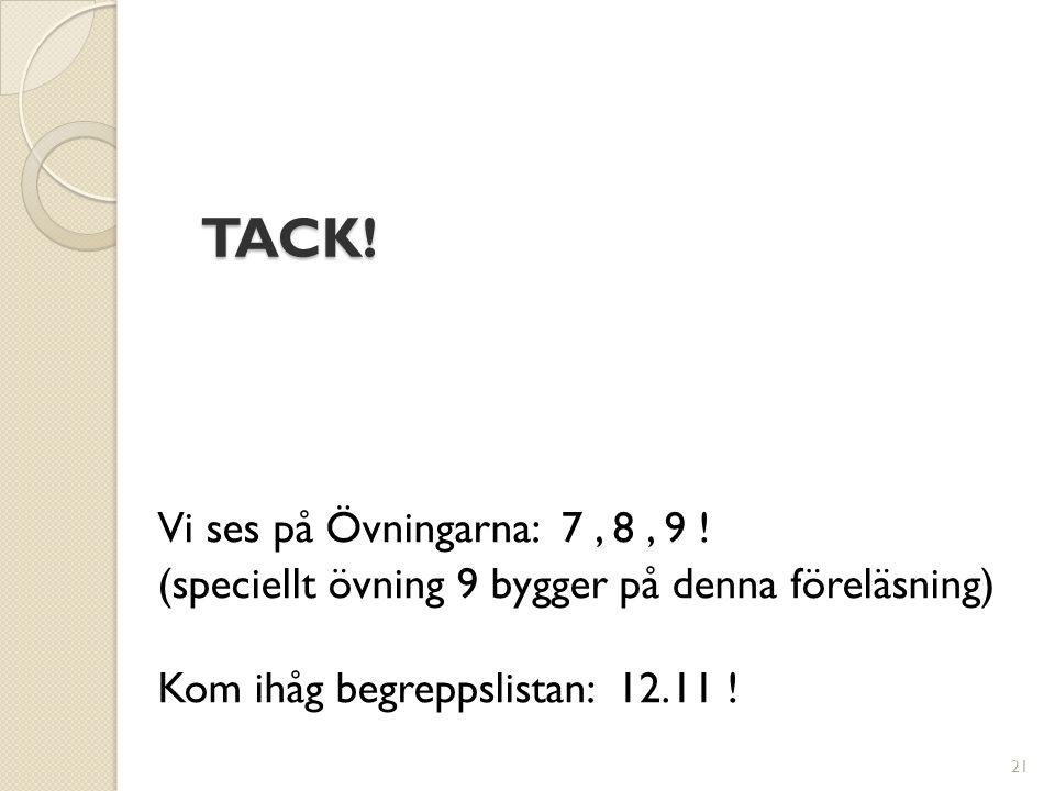 TACK! Vi ses på Övningarna: 7, 8, 9 ! (speciellt övning 9 bygger på denna föreläsning) Kom ihåg begreppslistan: 12.11 ! 21