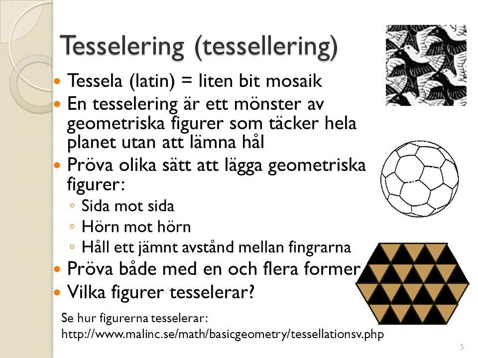 Tesselering (tessellering)  Tessela (latin) = liten bit mosaik  En tesselering är ett mönster av geometriska figurer som täcker hela planet utan att