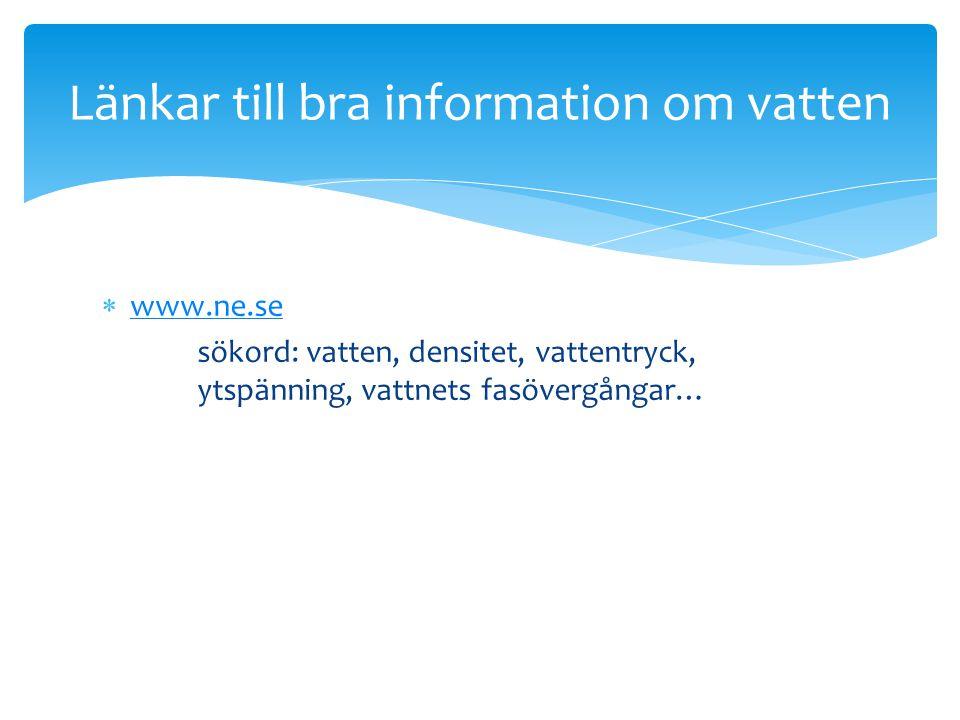  www.ne.se www.ne.se sökord: vatten, densitet, vattentryck, ytspänning, vattnets fasövergångar… Länkar till bra information om vatten