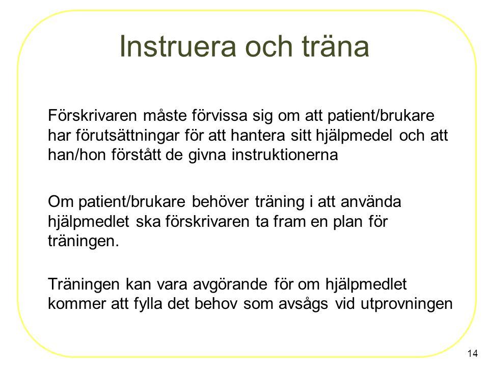 14 Instruera och träna Förskrivaren måste förvissa sig om att patient/brukare har förutsättningar för att hantera sitt hjälpmedel och att han/hon förs