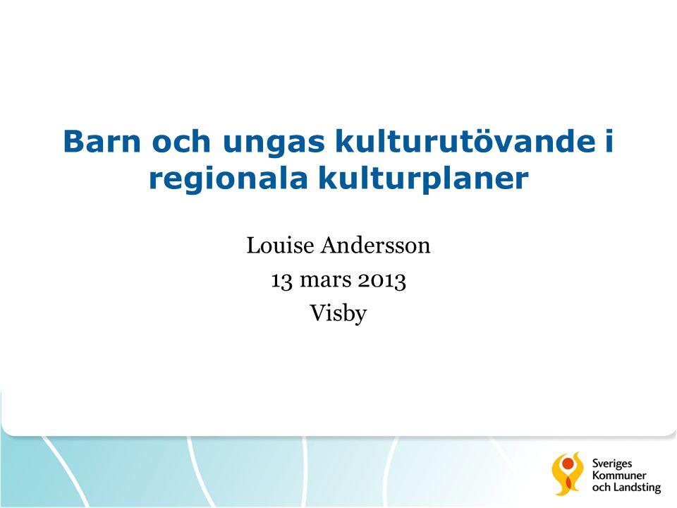 Barn och ungas kulturutövande i regionala kulturplaner Louise Andersson 13 mars 2013 Visby