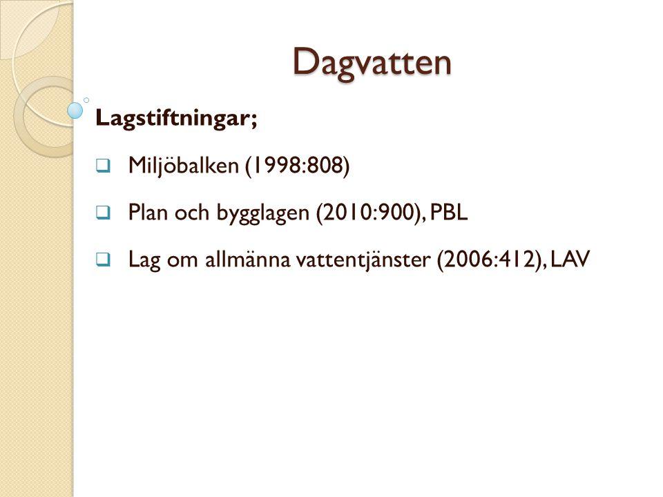 Dagvatten Lagstiftningar;  Miljöbalken (1998:808)  Plan och bygglagen (2010:900), PBL  Lag om allmänna vattentjänster (2006:412), LAV