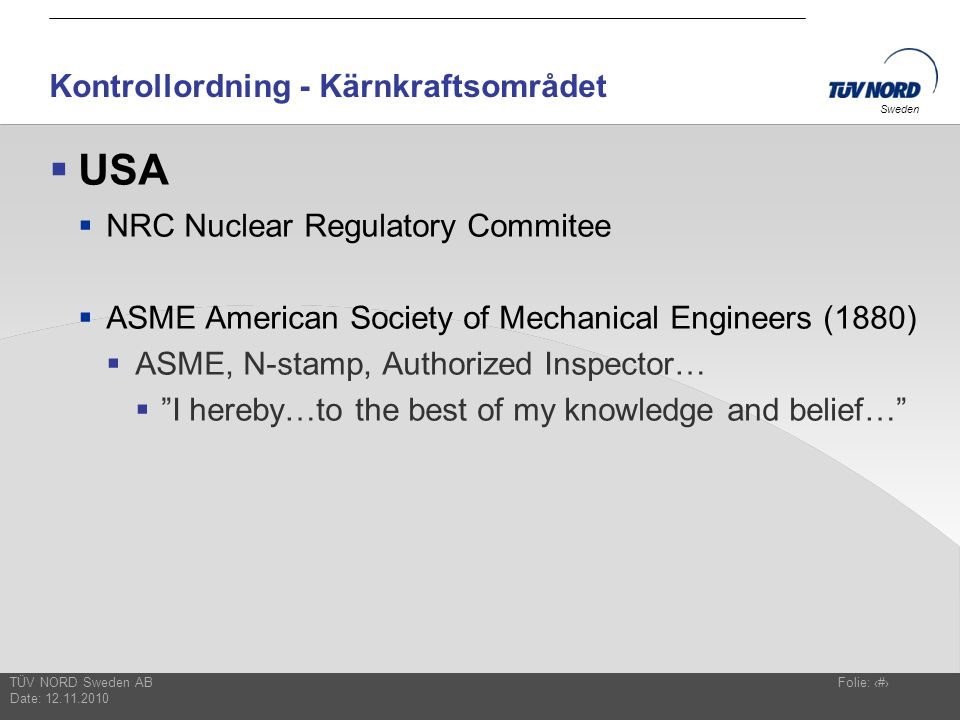 TÜV NORD Sweden AB Date: 12.11.2010 Folie: 8 Sweden Kontrollordning - Kärnkraftsområdet  USA  NRC Nuclear Regulatory Commitee  ASME American Society of Mechanical Engineers (1880)  ASME, N-stamp, Authorized Inspector…  I hereby…to the best of my knowledge and belief…
