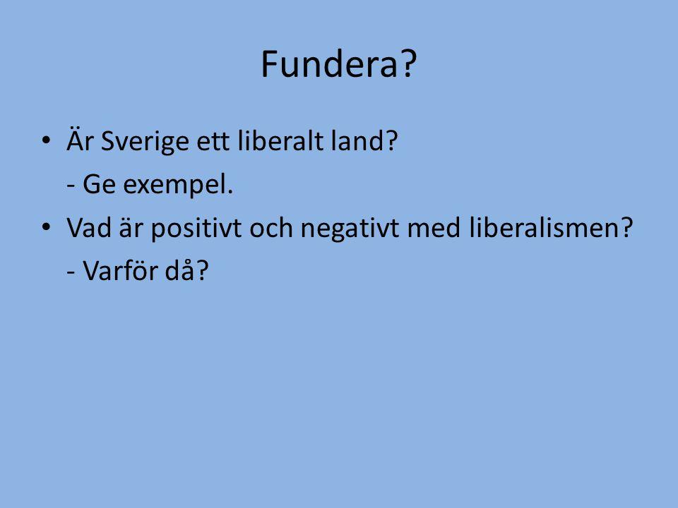 Fundera? • Är Sverige ett liberalt land? - Ge exempel. • Vad är positivt och negativt med liberalismen? - Varför då?