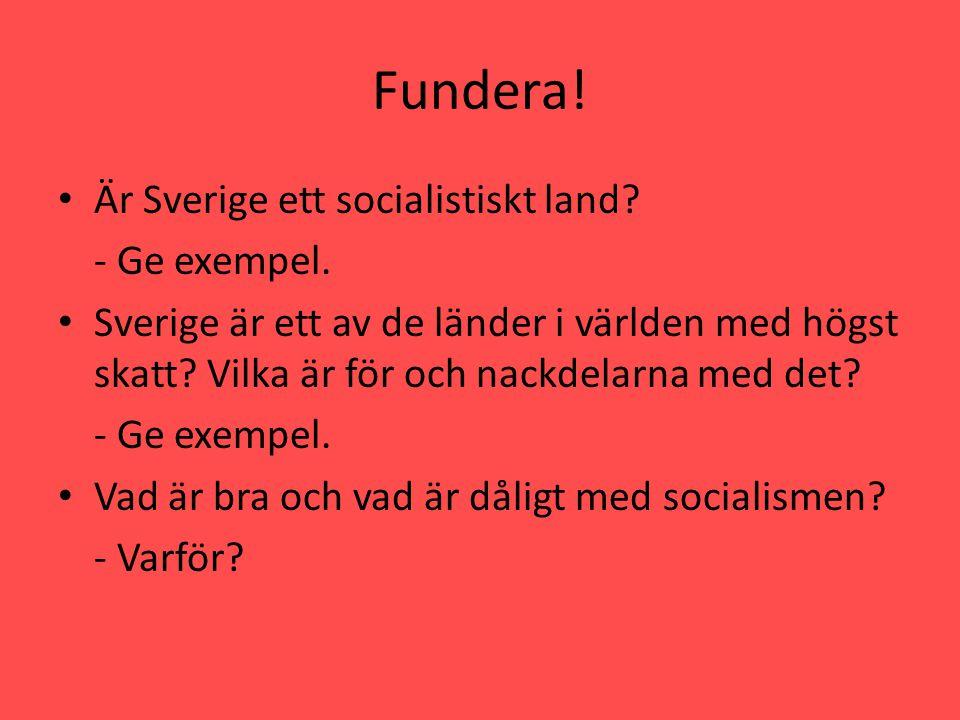 Fundera! • Är Sverige ett socialistiskt land? - Ge exempel. • Sverige är ett av de länder i världen med högst skatt? Vilka är för och nackdelarna med