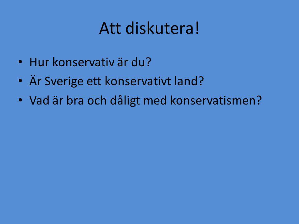Att diskutera! • Hur konservativ är du? • Är Sverige ett konservativt land? • Vad är bra och dåligt med konservatismen?