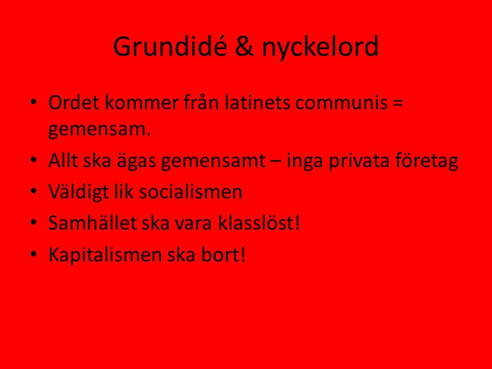 Grundidé & nyckelord • Ordet kommer från latinets communis = gemensam. • Allt ska ägas gemensamt – inga privata företag • Väldigt lik socialismen • Sa