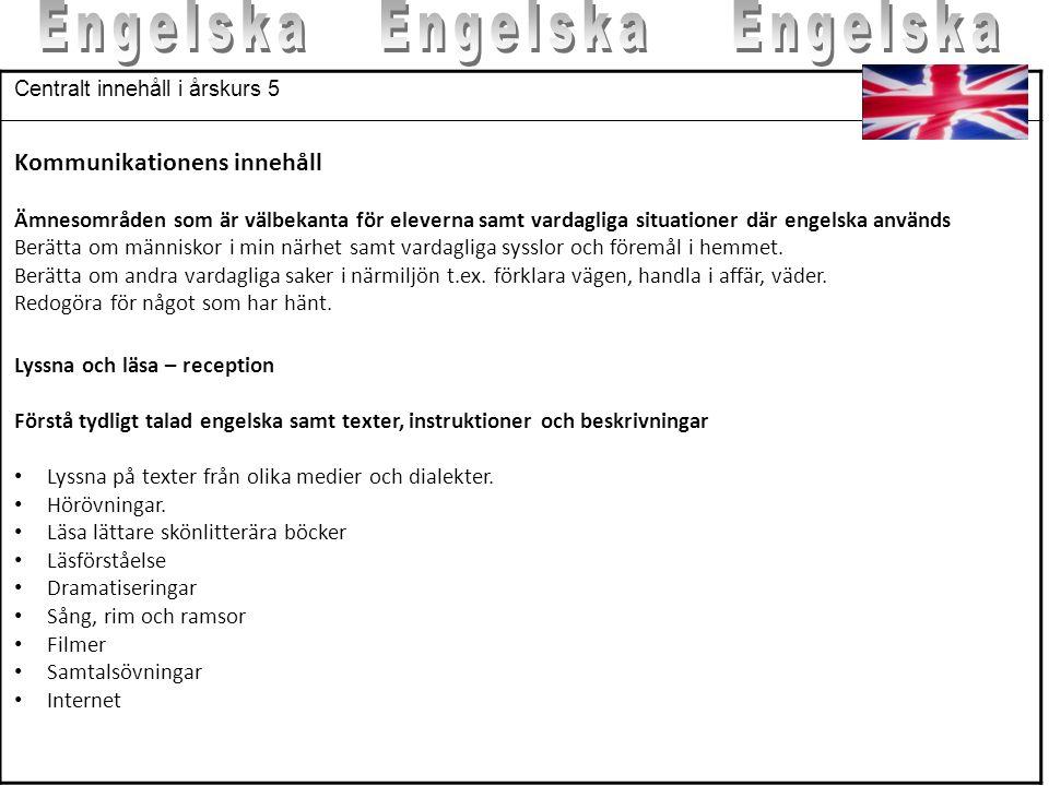 Centralt innehåll i årskurs 5 Kommunikationens innehåll Ämnesområden som är välbekanta för eleverna samt vardagliga situationer där engelska används B