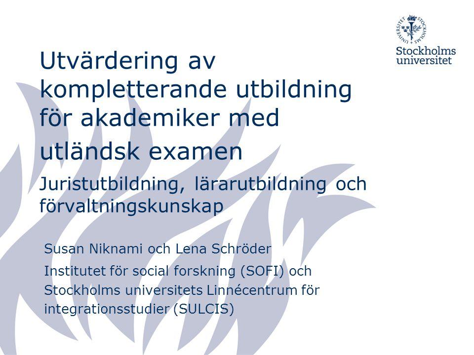 Utvärdering av kompletterande utbildning för akademiker med utländsk examen Juristutbildning, lärarutbildning och förvaltningskunskap Susan Niknami och Lena Schröder Institutet för social forskning (SOFI) och Stockholms universitets Linnécentrum för integrationsstudier (SULCIS)