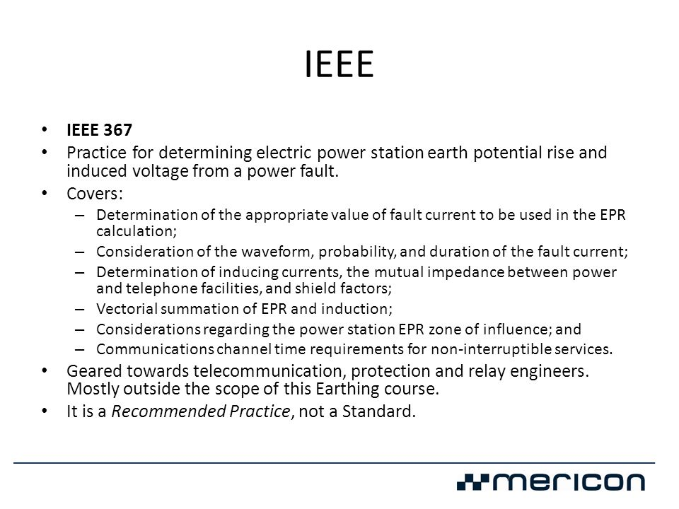 IEEE • IEEE 367 • Practice for determining electric power station earth potential rise and induced voltage from a power fault. • Covers: – Determinati