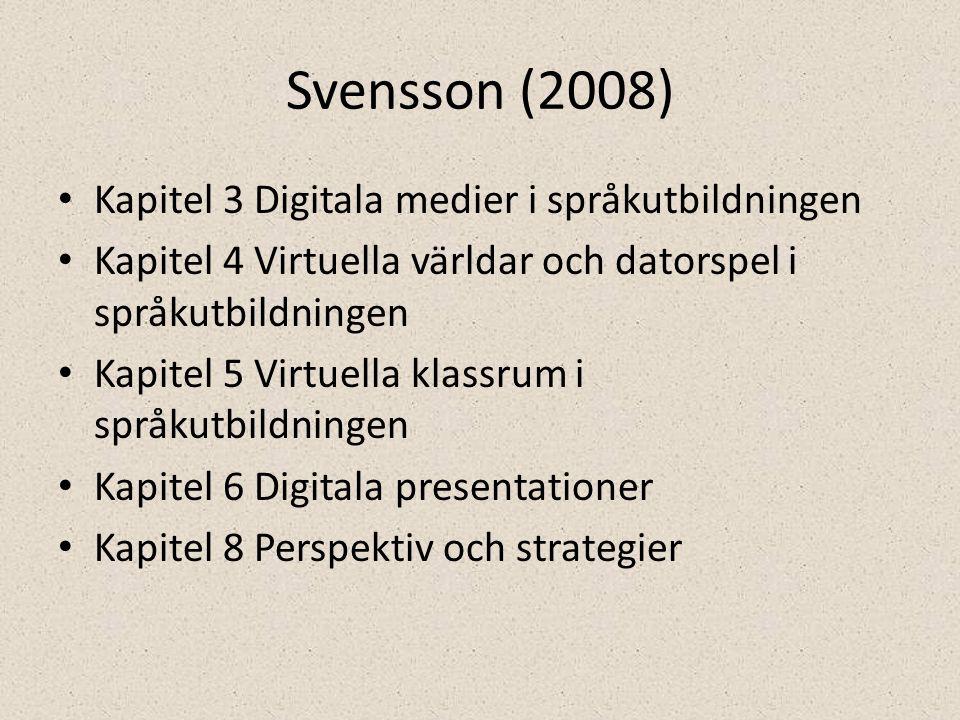 Svensson (2008) • Kapitel 3 Digitala medier i språkutbildningen • Kapitel 4 Virtuella världar och datorspel i språkutbildningen • Kapitel 5 Virtuella klassrum i språkutbildningen • Kapitel 6 Digitala presentationer • Kapitel 8 Perspektiv och strategier