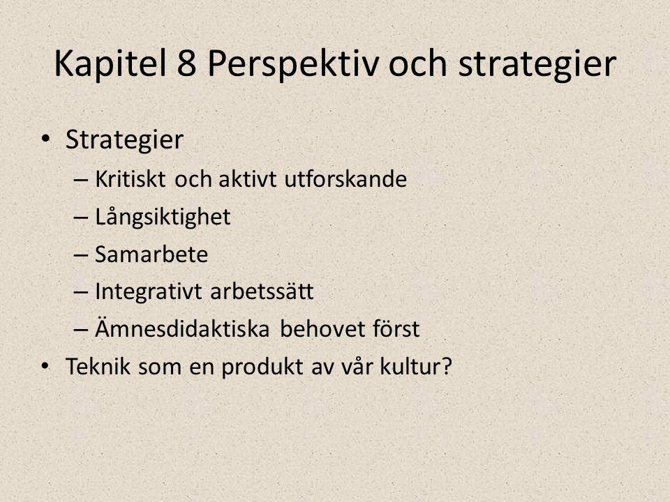 Kapitel 8 Perspektiv och strategier • Strategier – Kritiskt och aktivt utforskande – Långsiktighet – Samarbete – Integrativt arbetssätt – Ämnesdidaktiska behovet först • Teknik som en produkt av vår kultur