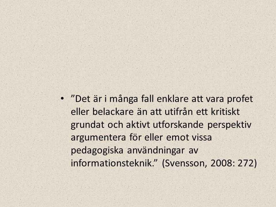 • Det är i många fall enklare att vara profet eller belackare än att utifrån ett kritiskt grundat och aktivt utforskande perspektiv argumentera för eller emot vissa pedagogiska användningar av informationsteknik. (Svensson, 2008: 272)