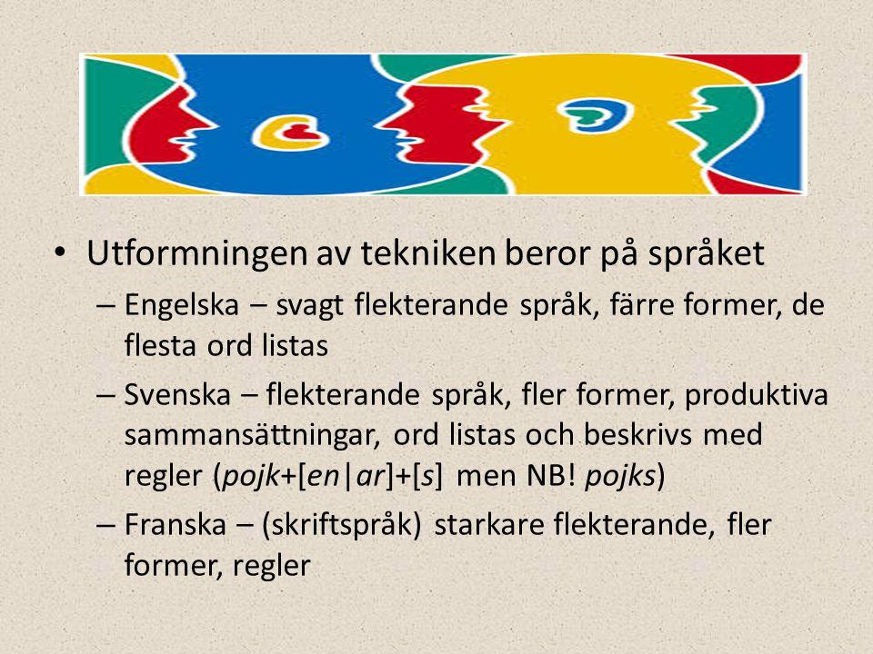 • Utformningen av tekniken beror på språket – Engelska – svagt flekterande språk, färre former, de flesta ord listas – Svenska – flekterande språk, fler former, produktiva sammansättningar, ord listas och beskrivs med regler (pojk+[en|ar]+[s] men NB.