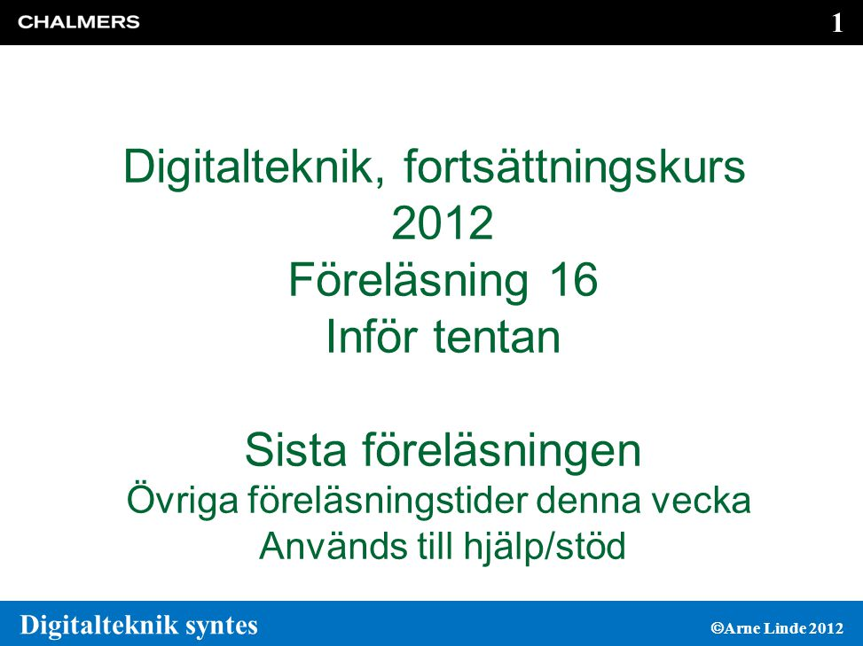 1 1 Digitalteknik syntes  Arne Linde 2012 Digitalteknik, fortsättningskurs 2012 Föreläsning 16 Inför tentan Sista föreläsningen Övriga föreläsningstider denna vecka Används till hjälp/stöd
