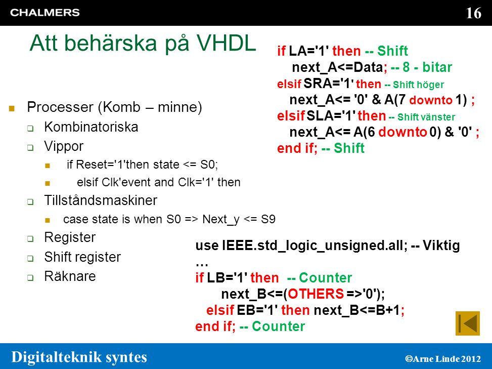 16 Digitalteknik syntes  Arne Linde 2012 Att behärska på VHDL  Processer (Komb – minne)  Kombinatoriska  Vippor  if Reset= 1 then state <= S0;  elsif Clk event and Clk= 1 then  Tillståndsmaskiner  case state is when S0 => Next_y <= S9  Register  Shift register  Räknare if LA= 1 then -- Shift next_A<=Data; -- 8 - bitar elsif SRA= 1 then -- Shift höger next_A<= 0 & A(7 downto 1) ; elsif SLA= 1 then -- Shift vänster next_A<= A(6 downto 0) & 0 ; end if; -- Shift use IEEE.std_logic_unsigned.all; -- Viktig … if LB= 1 then -- Counter next_B<=(OTHERS => 0 ); elsif EB= 1 then next_B<=B+1; end if; -- Counter