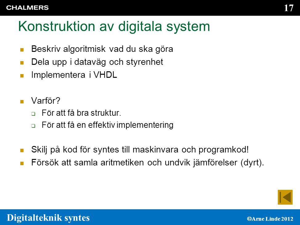 17 Digitalteknik syntes  Arne Linde 2012 Konstruktion av digitala system  Beskriv algoritmisk vad du ska göra  Dela upp i dataväg och styrenhet  Implementera i VHDL  Varför.