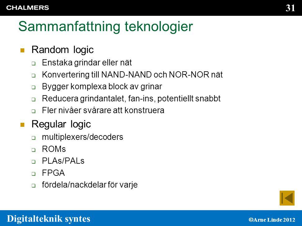 31 Digitalteknik syntes  Arne Linde 2012 Sammanfattning teknologier  Random logic  Enstaka grindar eller nät  Konvertering till NAND-NAND och NOR-NOR nät  Bygger komplexa block av grinar  Reducera grindantalet, fan-ins, potentiellt snabbt  Fler nivåer svårare att konstruera  Regular logic  multiplexers/decoders  ROMs  PLAs/PALs  FPGA  fördela/nackdelar för varje