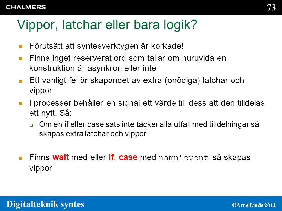 73 Digitalteknik syntes  Arne Linde 2012 Vippor, latchar eller bara logik.