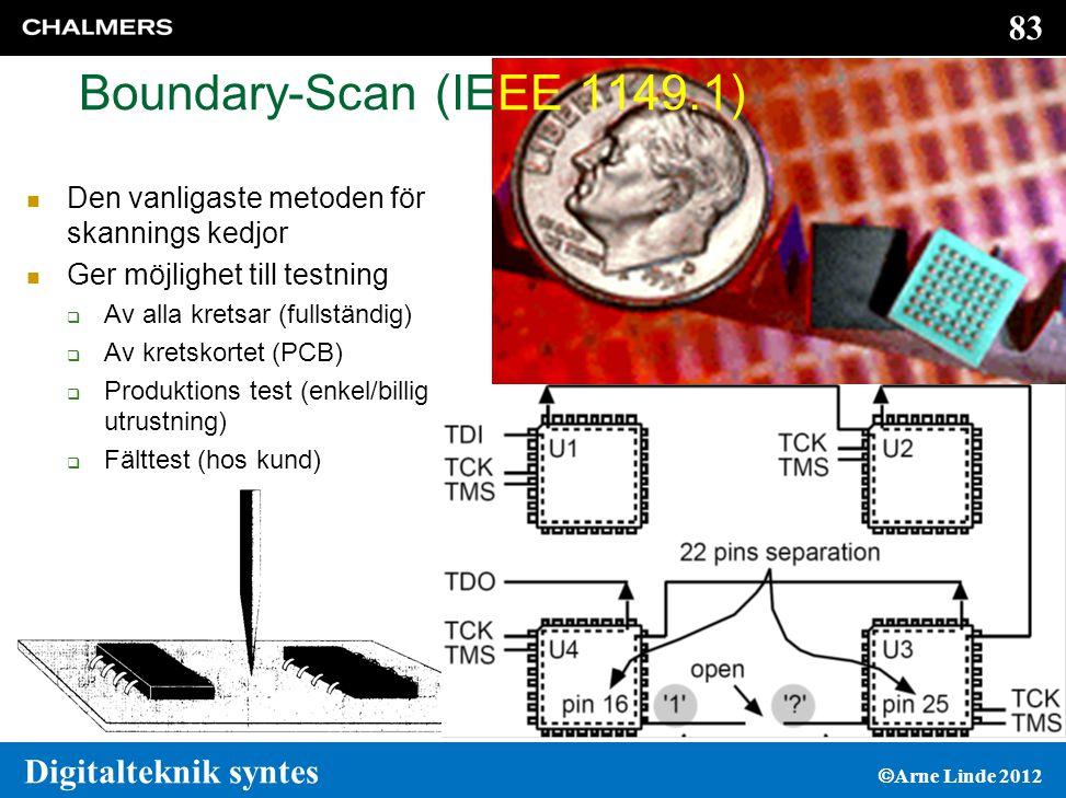 83 Digitalteknik syntes  Arne Linde 2012 Boundary-Scan (IEEE 1149.1)  Den vanligaste metoden för skannings kedjor  Ger möjlighet till testning  Av alla kretsar (fullständig)  Av kretskortet (PCB)  Produktions test (enkel/billig utrustning)  Fälttest (hos kund)
