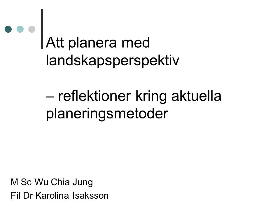 Att planera med landskapsperspektiv – reflektioner kring aktuella planeringsmetoder M Sc Wu Chia Jung Fil Dr Karolina Isaksson