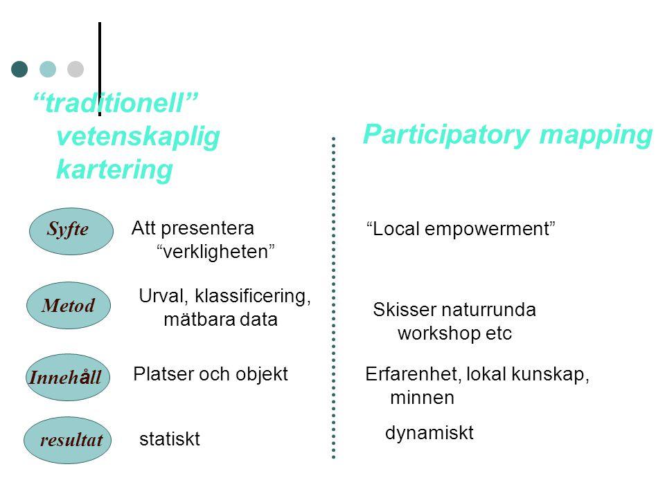 """""""traditionell"""" vetenskaplig kartering Participatory mapping Syfte Att presentera """"verkligheten"""" """"Local empowerment"""" Inneh å ll Platser och objekt Erfa"""
