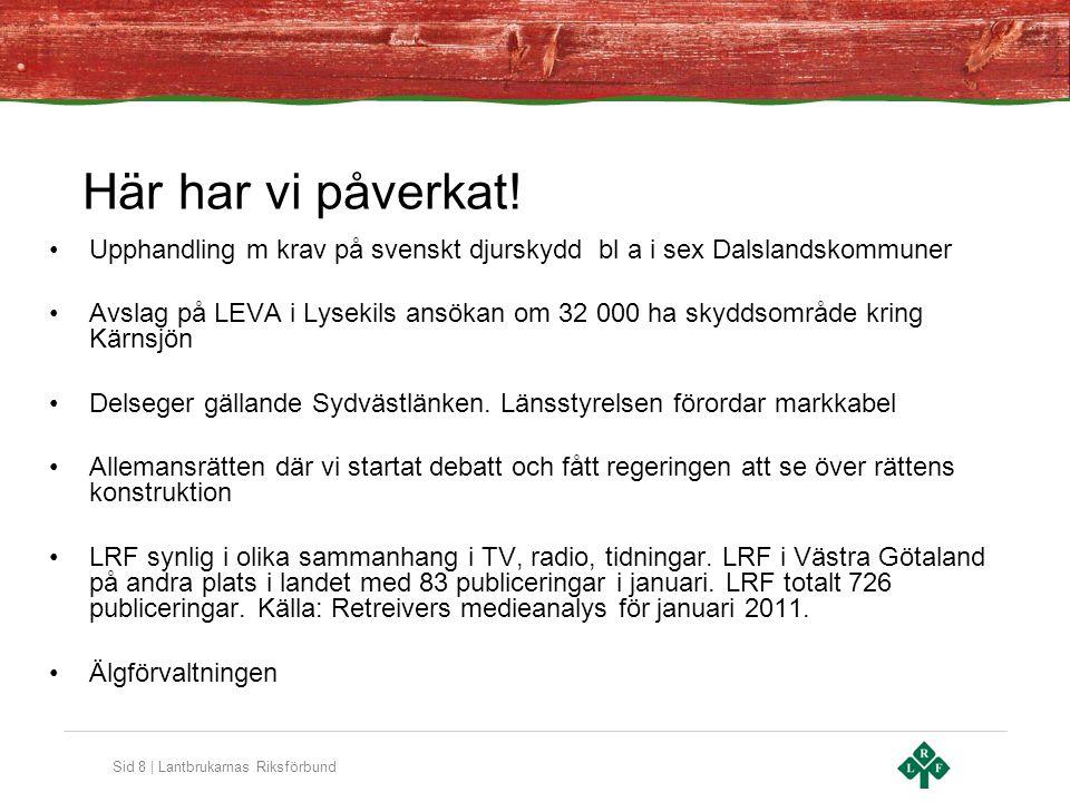 Sid 8 | Lantbrukarnas Riksförbund Här har vi påverkat! •Upphandling m krav på svenskt djurskydd bl a i sex Dalslandskommuner •Avslag på LEVA i Lysekil