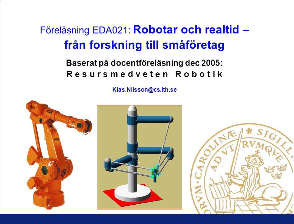 Föreläsning EDA021: Robotar och realtid – från forskning till småföretag Baserat på docentföreläsning dec 2005: R e s u r s m e d v e t e n R o b o t i k Klas.Nilsson@cs.lth.se