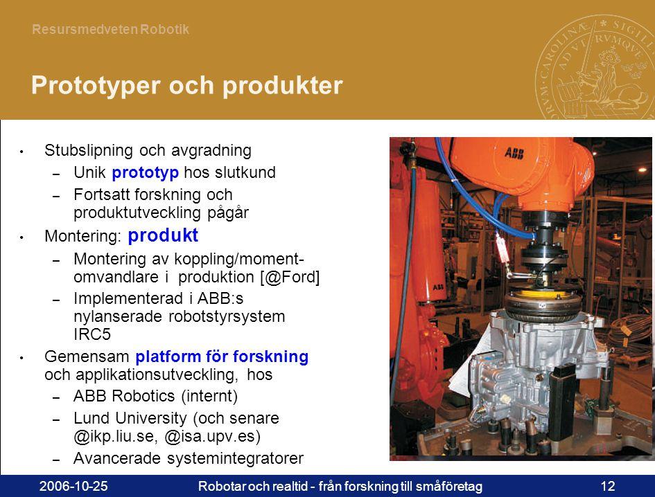 12 Resursmedveten Robotik 2006-10-25Robotar och realtid - från forskning till småföretag12 Prototyper och produkter • Stubslipning och avgradning – Unik prototyp hos slutkund – Fortsatt forskning och produktutveckling pågår • Montering: produkt – Montering av koppling/moment- omvandlare i produktion [@Ford] – Implementerad i ABB:s nylanserade robotstyrsystem IRC5 • Gemensam platform för forskning och applikationsutveckling, hos – ABB Robotics (internt) – Lund University (och senare @ikp.liu.se, @isa.upv.es) – Avancerade systemintegratorer