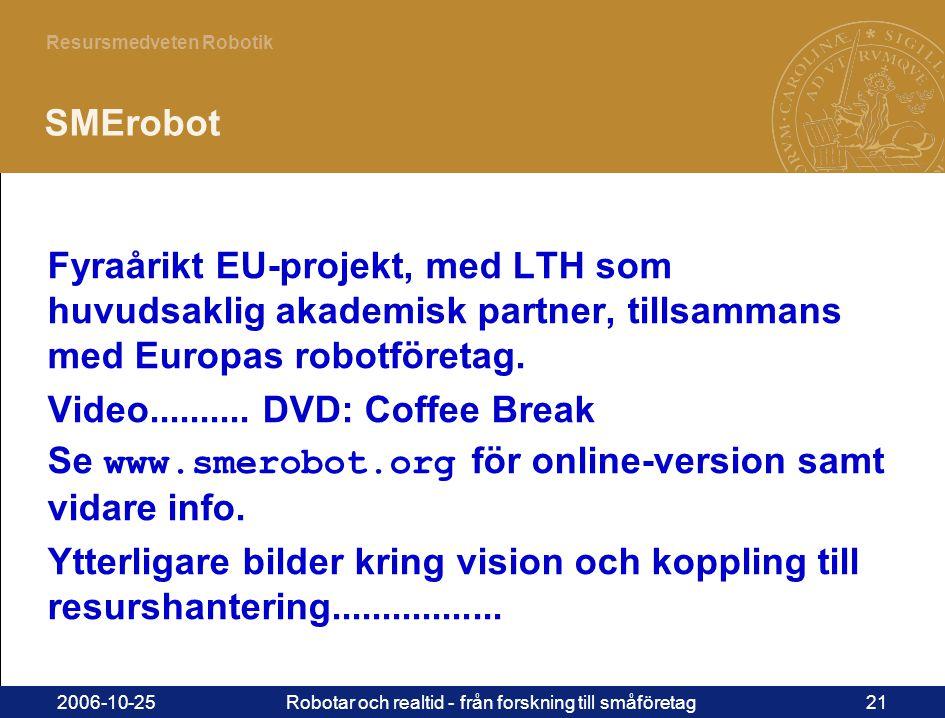 21 Resursmedveten Robotik 2006-10-25Robotar och realtid - från forskning till småföretag21 SMErobot Fyraårikt EU-projekt, med LTH som huvudsaklig akademisk partner, tillsammans med Europas robotföretag.