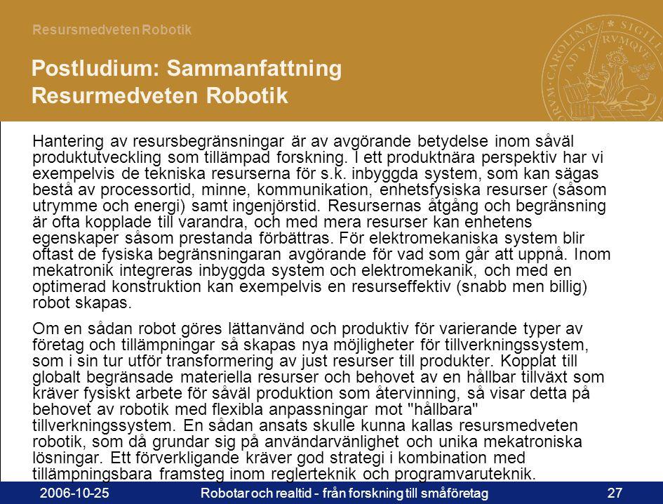 27 Resursmedveten Robotik 2006-10-25Robotar och realtid - från forskning till småföretag27 Postludium: Sammanfattning Resurmedveten Robotik Hantering av resursbegränsningar är av avgörande betydelse inom såväl produktutveckling som tillämpad forskning.