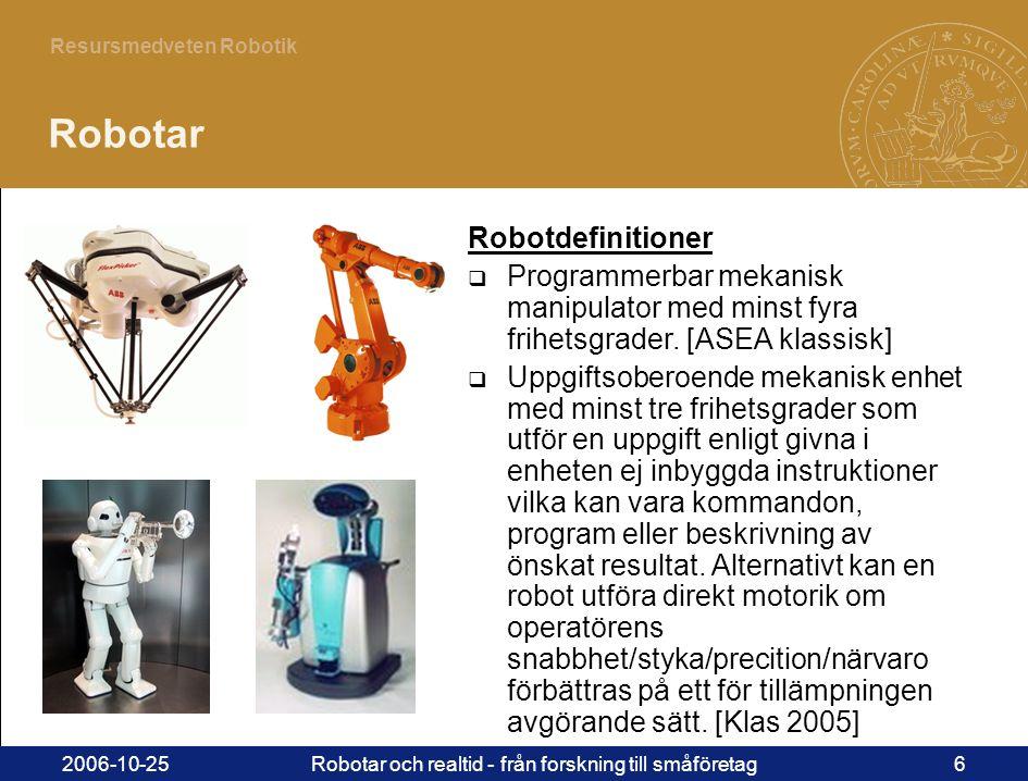 6 Resursmedveten Robotik 2006-10-25Robotar och realtid - från forskning till småföretag6 Robotar Robotdefinitioner  Programmerbar mekanisk manipulator med minst fyra frihetsgrader.