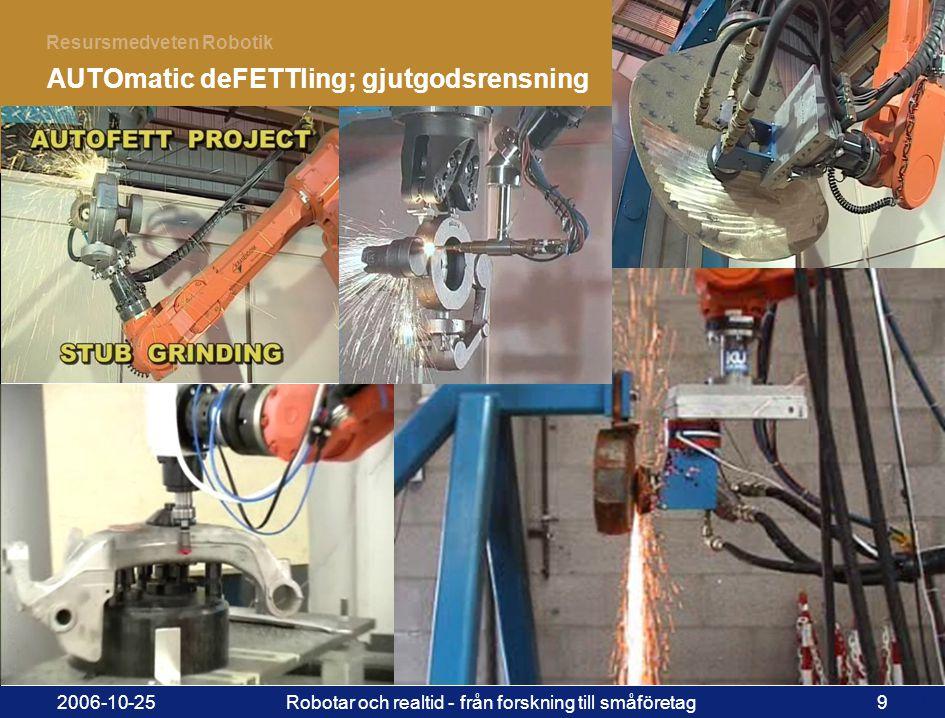 9 Resursmedveten Robotik 2006-10-25Robotar och realtid - från forskning till småföretag9 AUTOmatic deFETTling; gjutgodsrensning