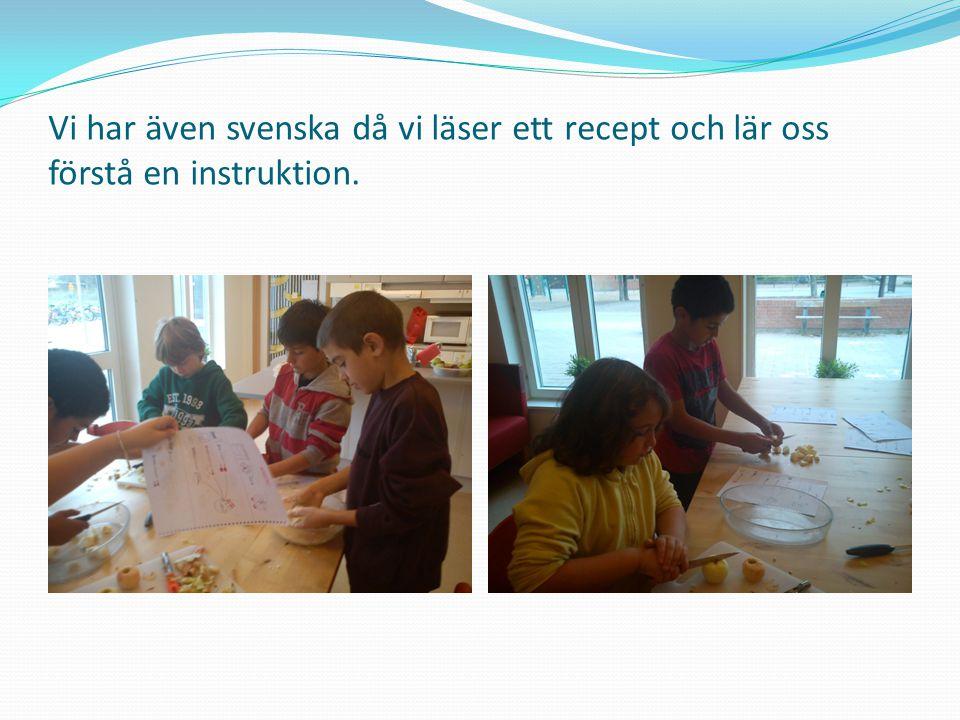 Vi har även svenska då vi läser ett recept och lär oss förstå en instruktion.
