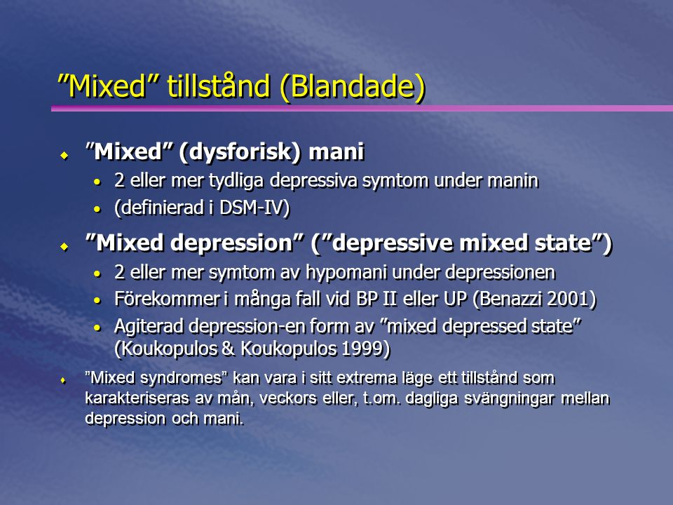Mixed tillstånd (Blandade)  Mixed (dysforisk) mani • 2 eller mer tydliga depressiva symtom under manin • (definierad i DSM-IV)  Mixed depression ( depressive mixed state ) • 2 eller mer symtom av hypomani under depressionen • Förekommer i många fall vid BP II eller UP (Benazzi 2001) • Agiterad depression-en form av mixed depressed state (Koukopulos & Koukopulos 1999)  Mixed syndromes kan vara i sitt extrema läge ett tillstånd som karakteriseras av mån, veckors eller, t.om.