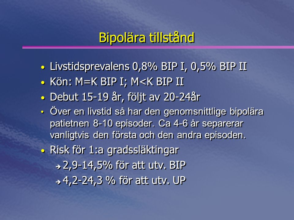 Bipolära tillstånd • Livstidsprevalens 0,8% BIP I, 0,5% BIP II • Kön: M=K BIP I; M<K BIP II • Debut 15-19 år, följt av 20-24år • Över en livstid så har den genomsnittlige bipolära patietnen 8-10 episoder.