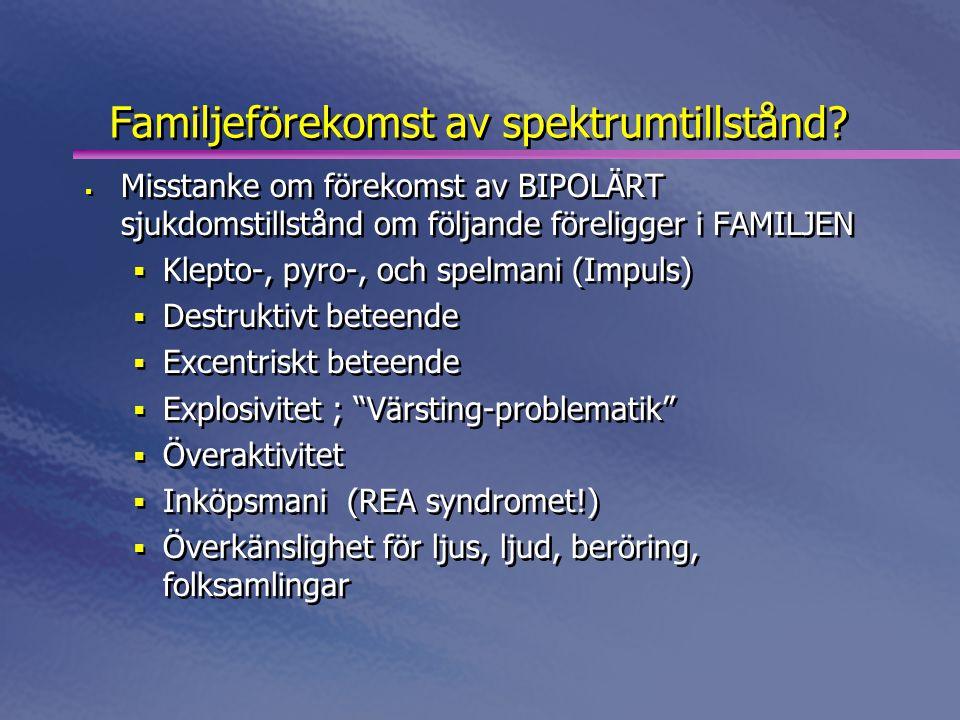 Familjeförekomst av spektrumtillstånd?  Misstanke om förekomst av BIPOLÄRT sjukdomstillstånd om följande föreligger i FAMILJEN  Klepto-, pyro-, och