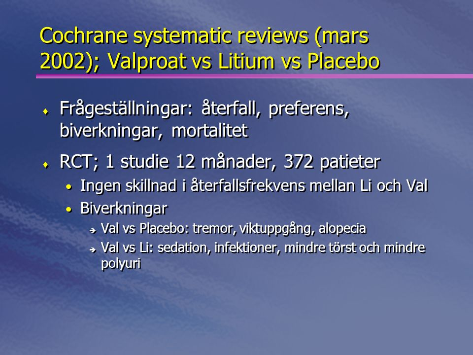 Cochrane systematic reviews (mars 2002); Valproat vs Litium vs Placebo  Frågeställningar: återfall, preferens, biverkningar, mortalitet  RCT; 1 studie 12 månader, 372 patieter • Ingen skillnad i återfallsfrekvens mellan Li och Val • Biverkningar è Val vs Placebo: tremor, viktuppgång, alopecia è Val vs Li: sedation, infektioner, mindre törst och mindre polyuri  Frågeställningar: återfall, preferens, biverkningar, mortalitet  RCT; 1 studie 12 månader, 372 patieter • Ingen skillnad i återfallsfrekvens mellan Li och Val • Biverkningar è Val vs Placebo: tremor, viktuppgång, alopecia è Val vs Li: sedation, infektioner, mindre törst och mindre polyuri