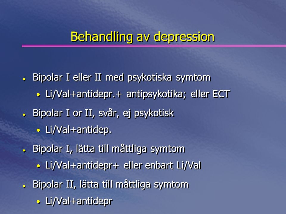 Behandling av depression  Bipolar I eller II med psykotiska symtom • Li/Val+antidepr.+ antipsykotika; eller ECT  Bipolar I or II, svår, ej psykotisk