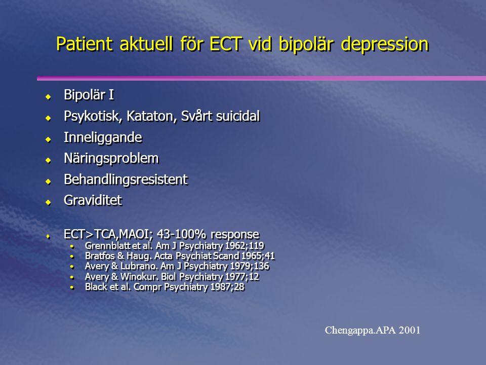 Patient aktuell för ECT vid bipolär depression  Bipolär I  Psykotisk, Kataton, Svårt suicidal  Inneliggande  Näringsproblem  Behandlingsresistent  Graviditet  ECT>TCA,MAOI; 43-100% response • Grennblatt et al.