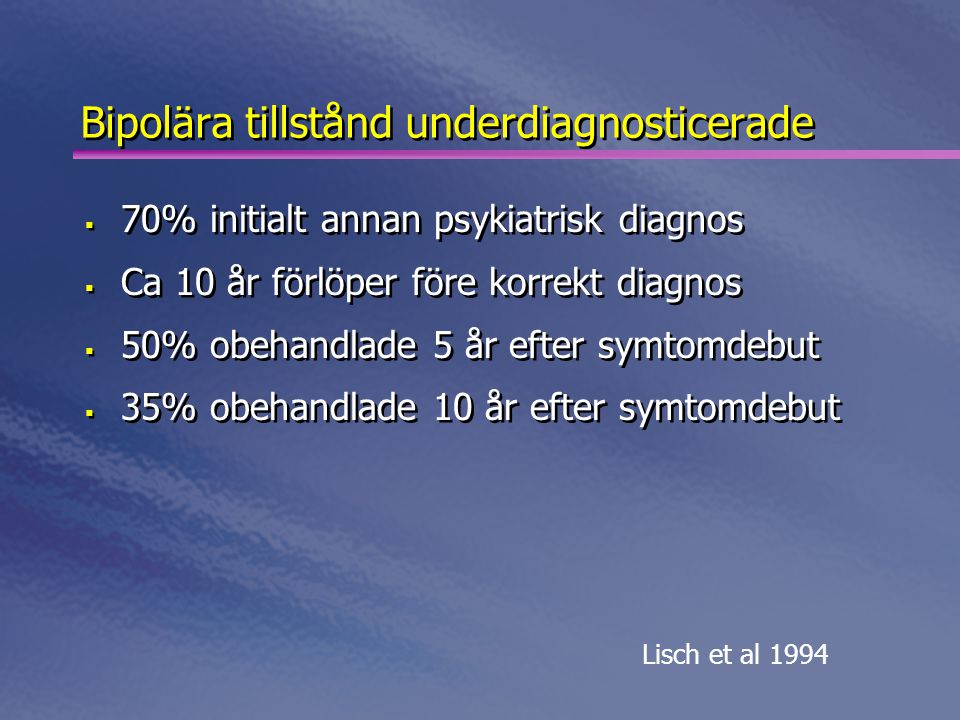Bipolära tillstånd underdiagnosticerade  70% initialt annan psykiatrisk diagnos  Ca 10 år förlöper före korrekt diagnos  50% obehandlade 5 år efter symtomdebut  35% obehandlade 10 år efter symtomdebut  70% initialt annan psykiatrisk diagnos  Ca 10 år förlöper före korrekt diagnos  50% obehandlade 5 år efter symtomdebut  35% obehandlade 10 år efter symtomdebut Lisch et al 1994