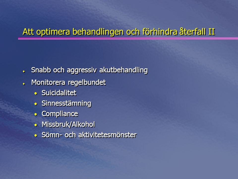 Att optimera behandlingen och förhindra återfall II  Snabb och aggressiv akutbehandling  Monitorera regelbundet • Suicidalitet • Sinnesstämning • Compliance • Missbruk/Alkohol • Sömn- och aktivitetesmönster  Snabb och aggressiv akutbehandling  Monitorera regelbundet • Suicidalitet • Sinnesstämning • Compliance • Missbruk/Alkohol • Sömn- och aktivitetesmönster