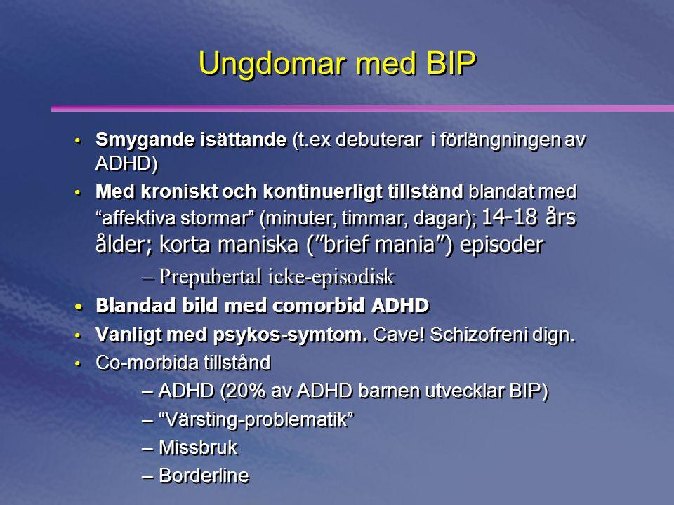 Ungdomar med BIP • Smygande isättande (t.ex debuterar i förlängningen av ADHD) • Med kroniskt och kontinuerligt tillstånd blandat med affektiva stormar (minuter, timmar, dagar); 14-18 års ålder; korta maniska ( brief mania ) episoder –Prepubertal icke-episodisk • Blandad bild med comorbid ADHD • Vanligt med psykos-symtom.